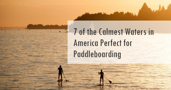 7 of the Calmest Waters in America Perfect for Paddleboarding