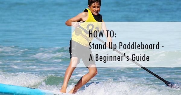 How to stand up paddleboard - a beginners guide