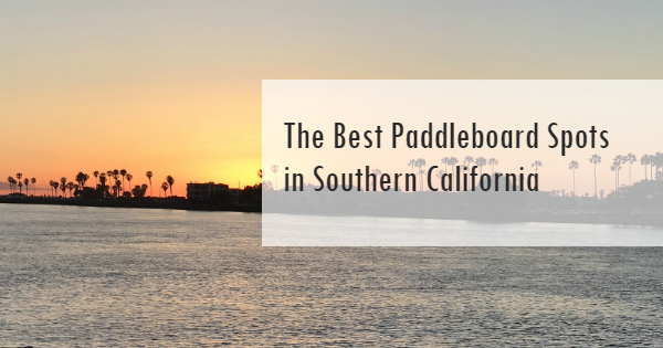 The Best Paddleboard Spots in Southern California