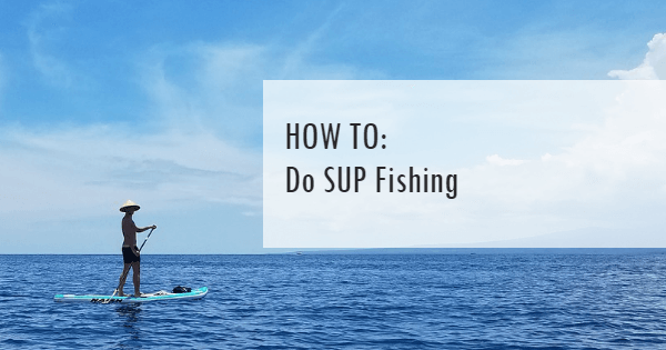How to do SUP Fishing