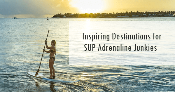 Inspiring Destinations for SUP Adrenaline Junkies