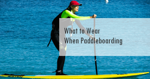 Learn what to wear when paddleboarding