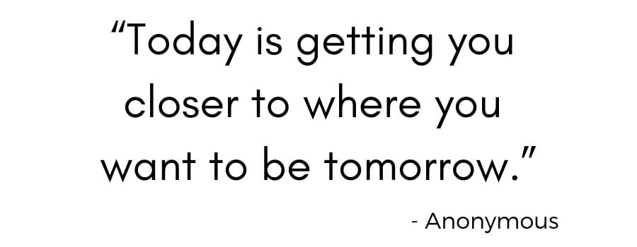 """Today is getting you closer to where you want to be tomorrow."""
