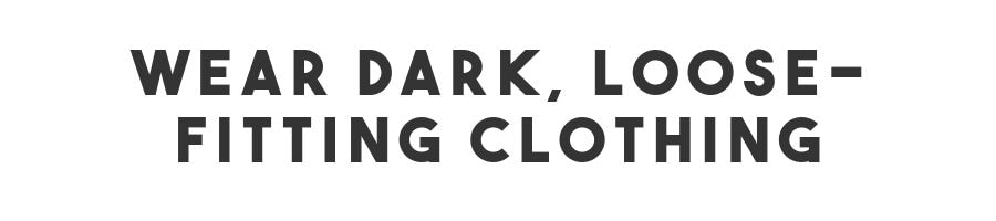 wear dark, loose-fitting clothing