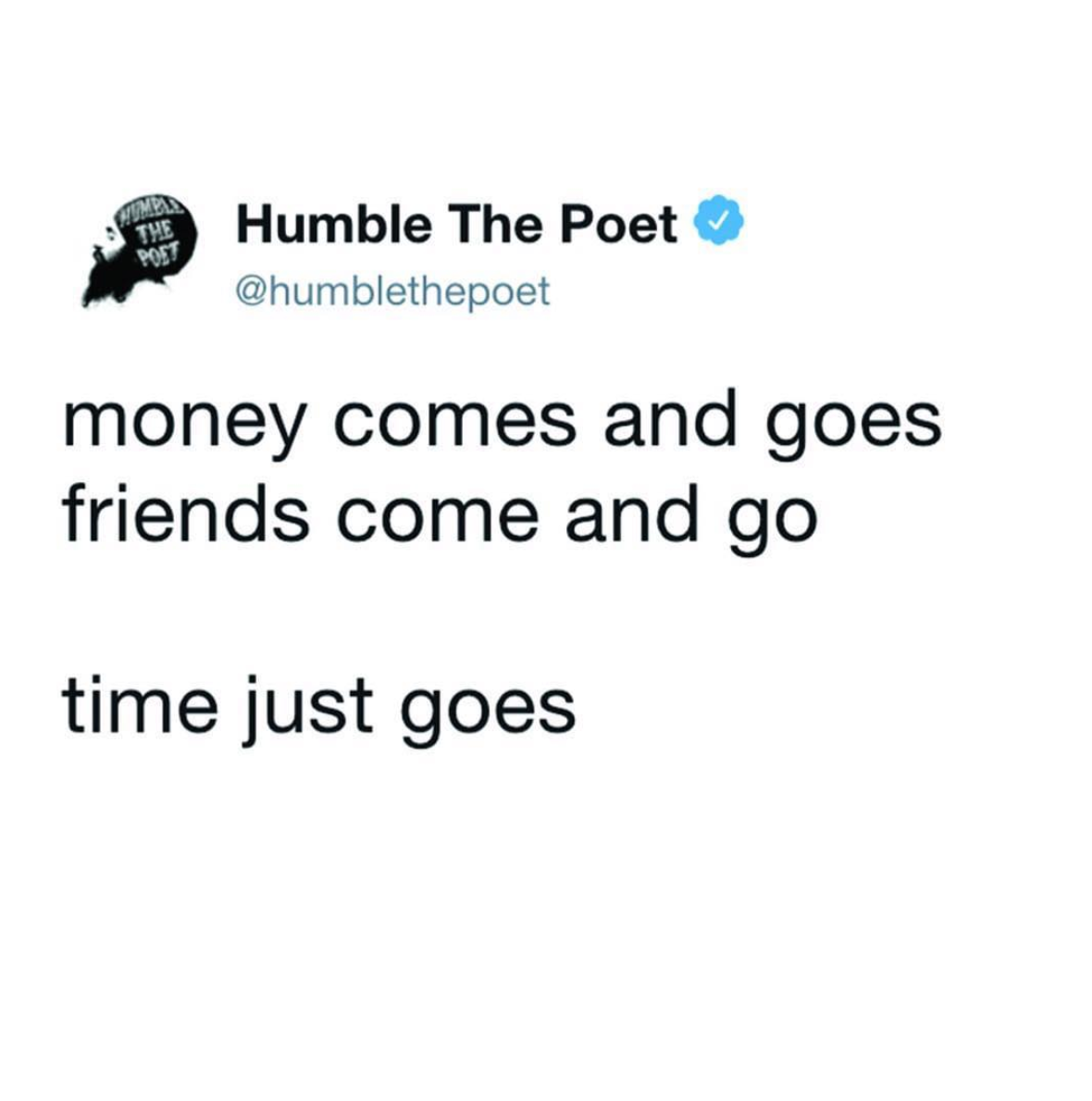 Money comes and goes, friends come and go.. time just goes