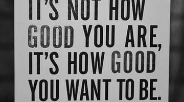 It's Not How Good You Are..It's How Good You Want to Be