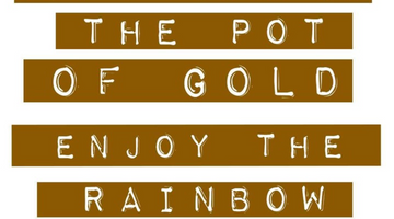 Don't Focus on the Pot of Gold, Enjoy the Rainbow