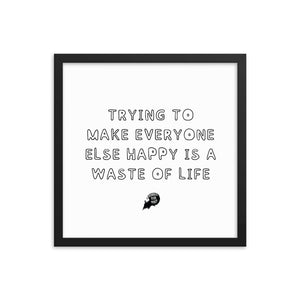 Trying to make everyone else happy is a waste of life - Framed poster