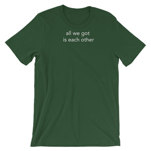 all we got is each other - Short-Sleeve Unisex T-Shirt