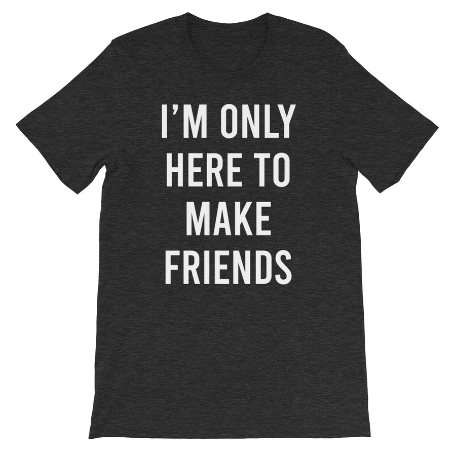 I'm only here to make friends - Short-Sleeve Unisex T-Shirt