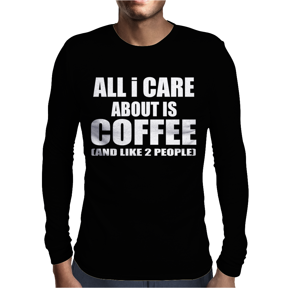 All I Care About Is Coffee Mens Long Sleeve T-Shirt