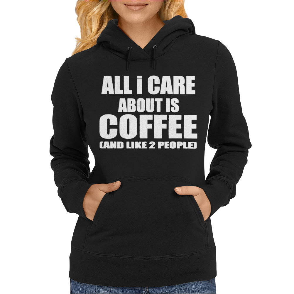 All I Care About Is Coffee Womens Hoodie
