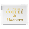 All I Need is Coffee and Mascara Faux Gold Foil Tablet (horizontal)