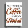 ALL I NEED IS COFFEE AND MY FOOTBALL Poster Print (Portrait)