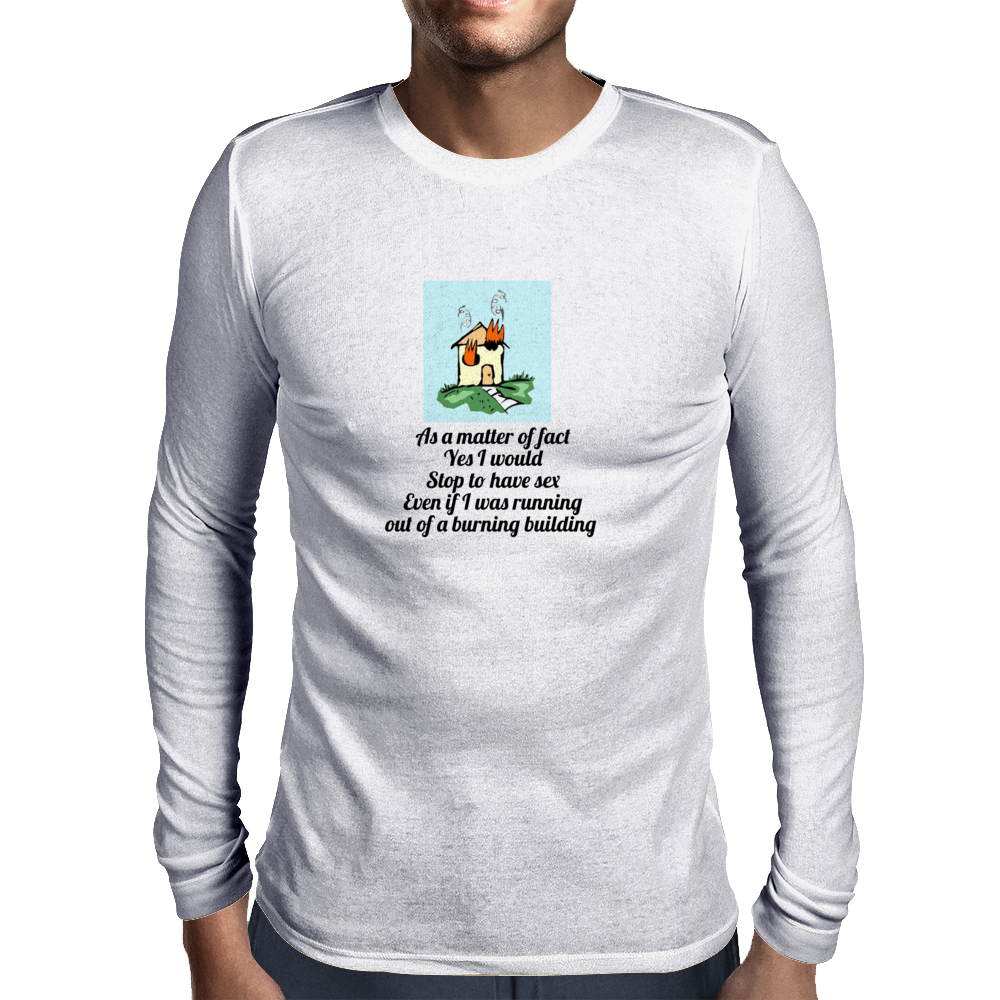 As a matter of fact Yes I would Stop to have sex Even if I was running out of a burning building   Mens Long Sleeve T-Shirt