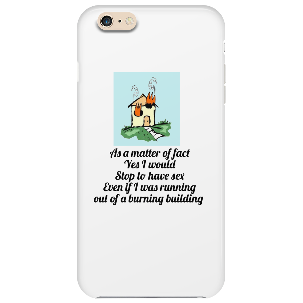 As a matter of fact Yes I would Stop to have sex Even if I was running out of a burning building   Phone Case