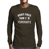 BORN FREE NOW I'M EXPENSIVE Mens Long Sleeve T-Shirt
