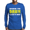Born To Drum Forced To Work Mens Long Sleeve T-Shirt