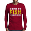 Born To Fish Forced To Work Mens Long Sleeve T-Shirt