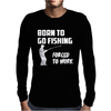 Born to Go Fishing Forced To Work Mens Funny Mens Long Sleeve T-Shirt