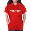 Born To Golf Forced To Work Womens Polo