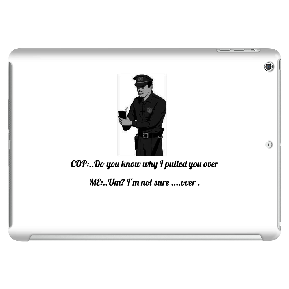 COP..Do you know why I pulled you over  ME..Um? I'm not sure ....over . Tablet (horizontal)