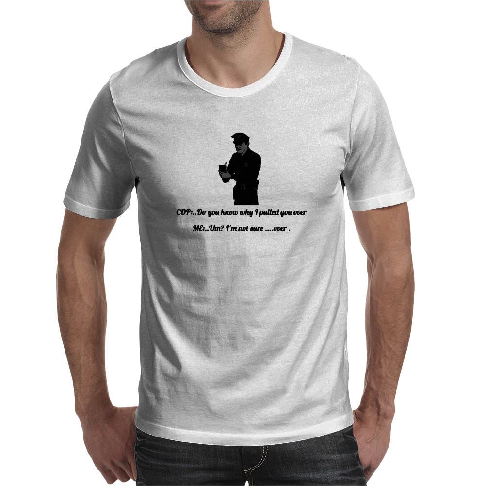 crazy funny humorous  COP..DO YOU KNOW WHY I PULLED YOU OVER ME..UM? I'M NOT SURE ....OVER Mens T-Shirt