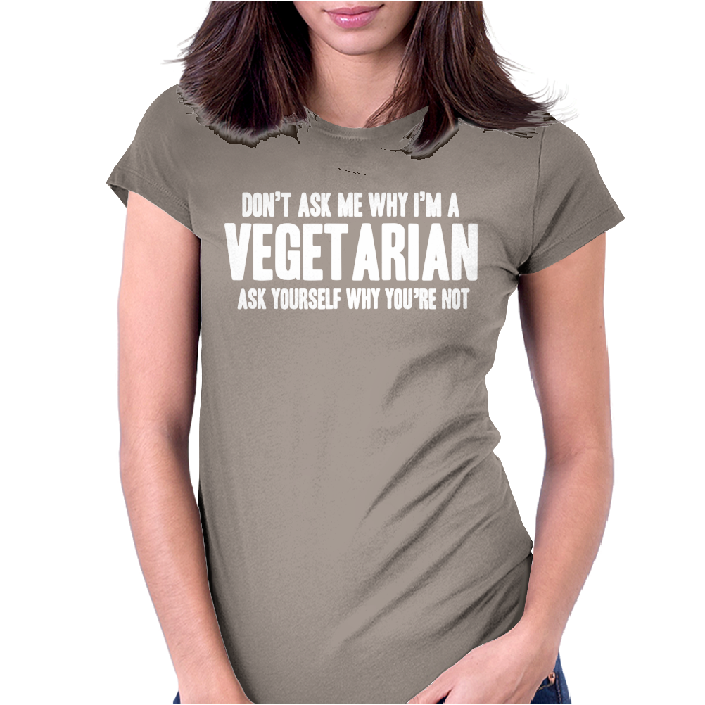 Don't Ask Me Why I'm Vegetarian Womens Fitted T-Shirt