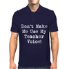 Don't Make Me Use My Teacher Voice Mens Polo