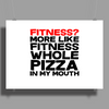 Fitness More liike fitness whole pizza in my mouth Poster Print (Landscape)