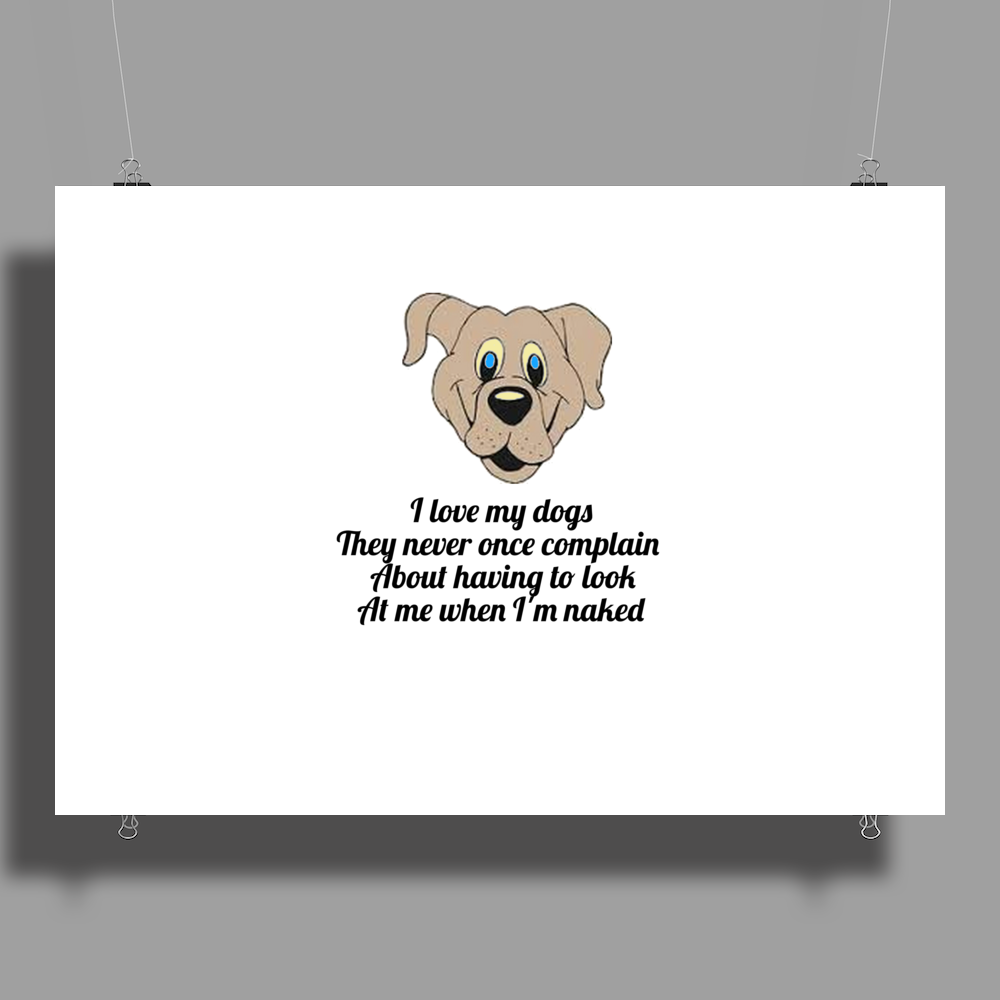 Funny humour comedy I LOVE MY DOGS THEY NEVER ONCE COMPLAIN ABOUT HAVING TO LOOK AT ME WHEN I'M NAKE Poster Print (Landscape)