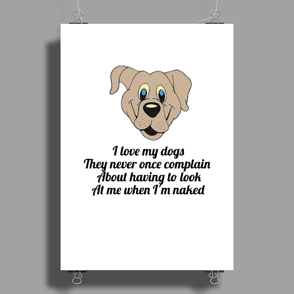 Funny humour comedy I LOVE MY DOGS THEY NEVER ONCE COMPLAIN ABOUT HAVING TO LOOK AT ME WHEN I'M NAKE Poster Print (Portrait)
