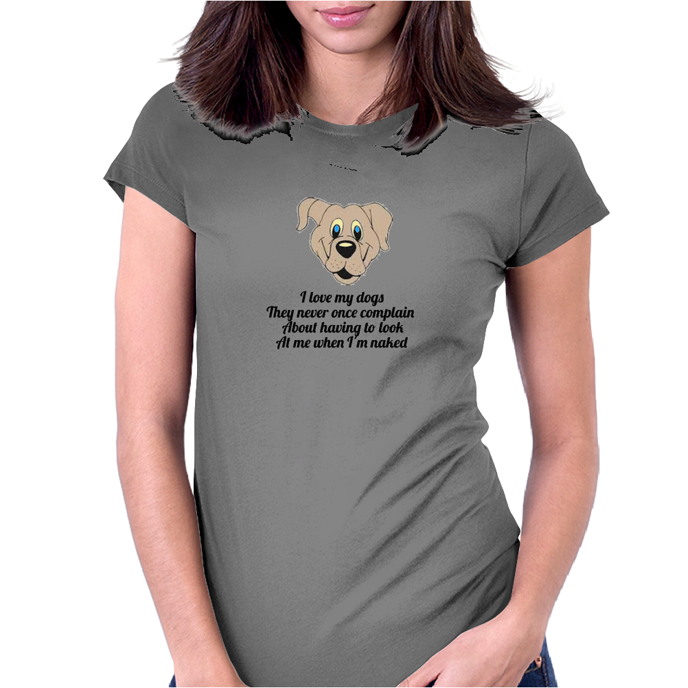 Funny humour comedy I LOVE MY DOGS THEY NEVER ONCE COMPLAIN ABOUT HAVING TO LOOK AT ME WHEN I'M NAKE Womens Fitted T-Shirt