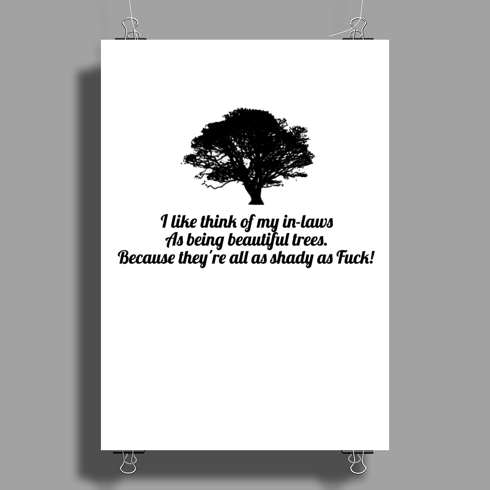 funny humour I LIKE THINK OF MY IN-LAWS AS BEING BEAUTIFUL TREES BECAUSE THEY ARE ALL SHADY AS FUCK Poster Print (Portrait)