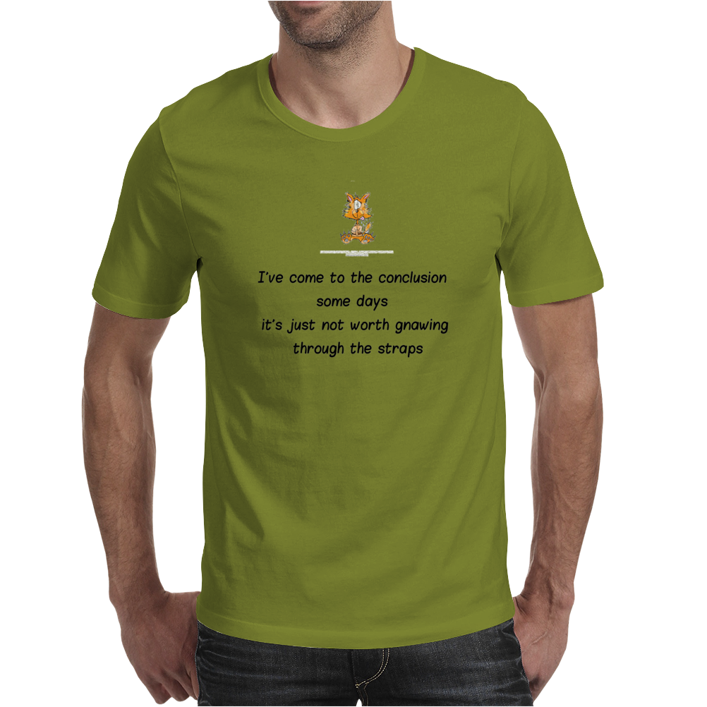 FUNNY HUMOUR I'VE COME TO THE CONCLUSION SOME DAYS IT'S JUST NOT WORTH GNAWING THROUGH THE STRAPS Mens T-Shirt