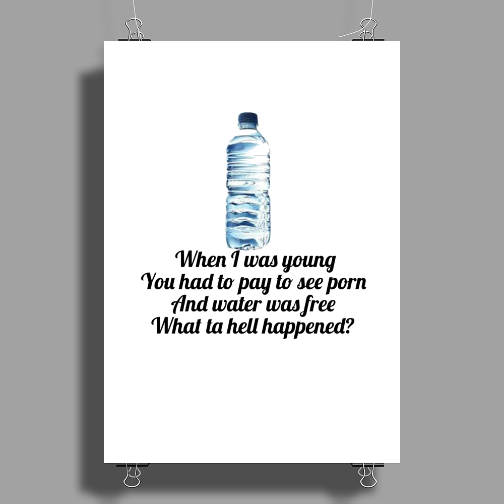 FUNNY HUMOUR LAUGH WHEN I WAS YOUNG YOU HAD TO PAY TO SEE PORN AND WATER WAS FREE WHAT TA HELL Poster Print (Portrait)