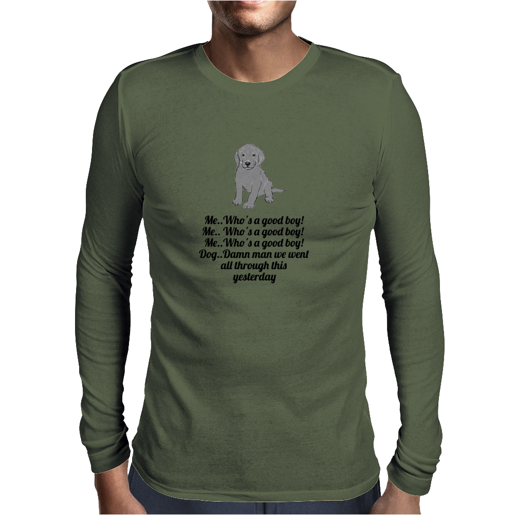 funny humour satire Me..who's a good boy Me.. who's a good boy Me..Who's a good boy Dog,,Fuck Man we Mens Long Sleeve T-Shirt