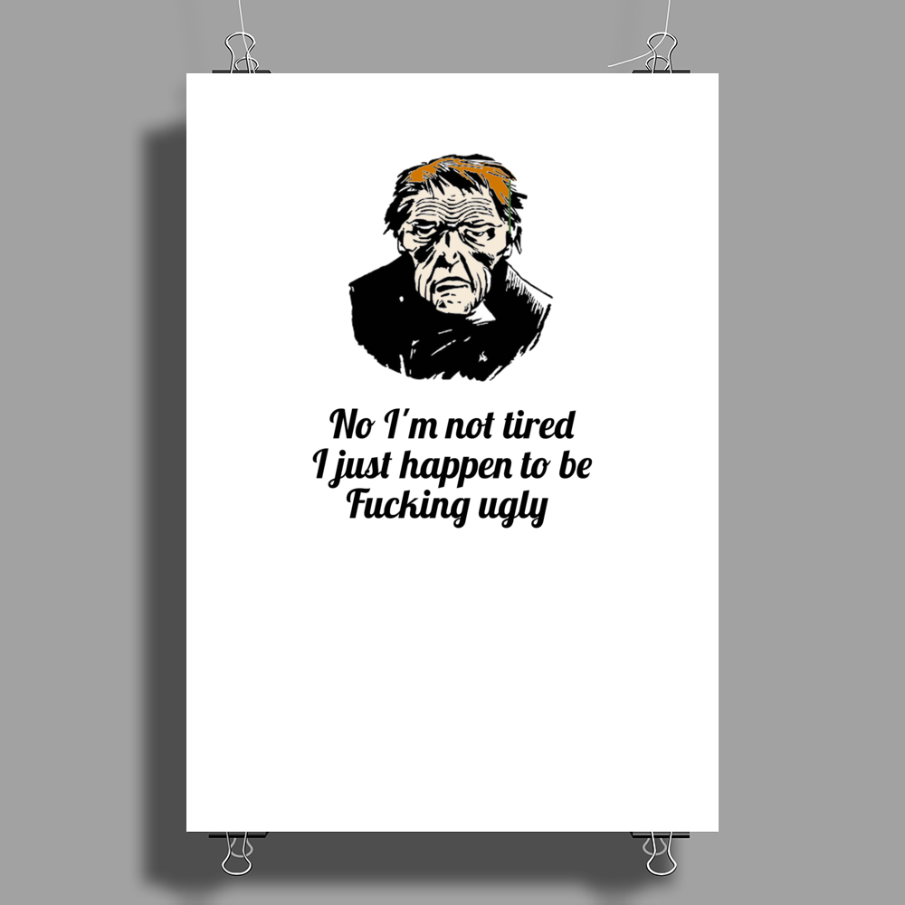 funny humour satire No I'm not tired I just happen to be fucking ugly Poster Print (Portrait)