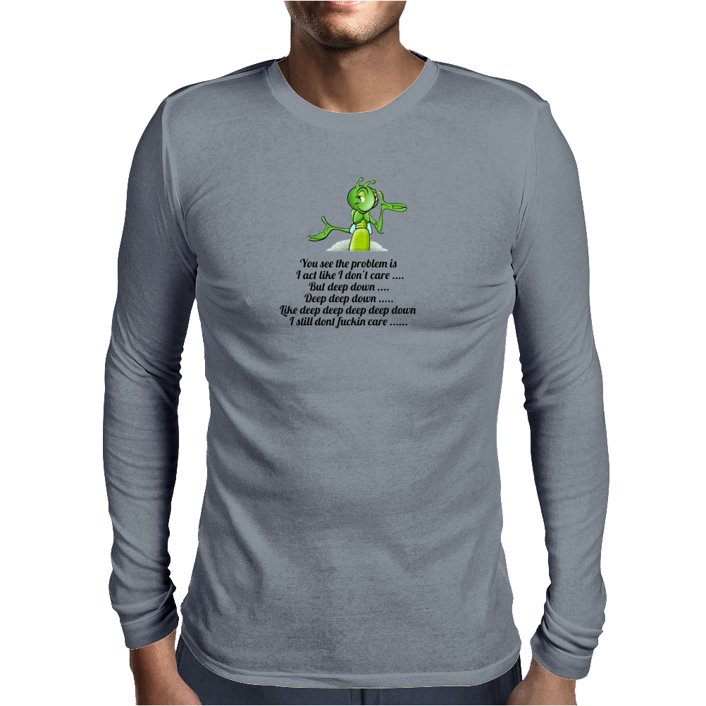 FUNNY HUMOUR SATIRE YOU SEE THE PROBLEM IS I ACT LIKE I CARE BUT DEEP DOWN DEEP DEEP DOWN LIKE DEEP Mens Long Sleeve T-Shirt