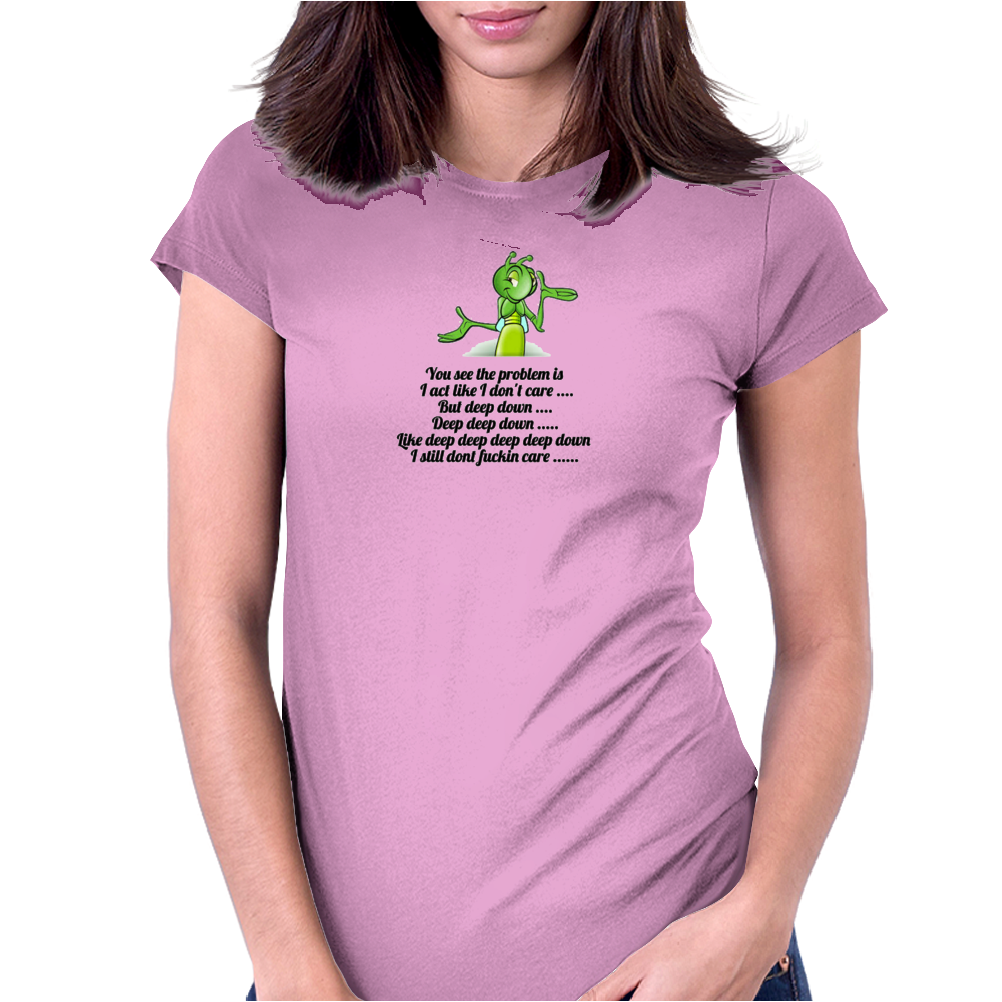 FUNNY HUMOUR SATIRE YOU SEE THE PROBLEM IS I ACT LIKE I CARE BUT DEEP DOWN DEEP DEEP DOWN LIKE DEEP Womens Fitted T-Shirt