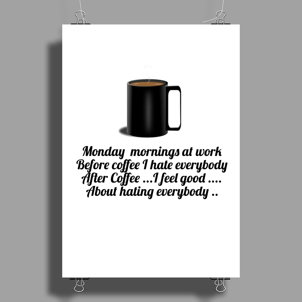 funny satire comedyMONDAY MORNING AT WORK BEFORE COFFEE I HATE EVERYBODY. AFTER COFFEE I FEEL GOOD A Poster Print (Portrait)
