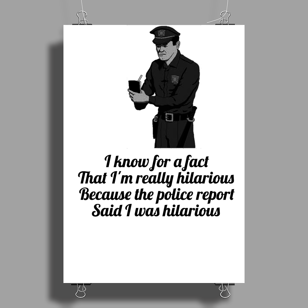 FUNNY SATIRE HUMOUROUS I KNOW FOR A FACT THAT I'M HILARIOUS BECAUSE THE POLICE REPORT SAID I WAS Poster Print (Portrait)