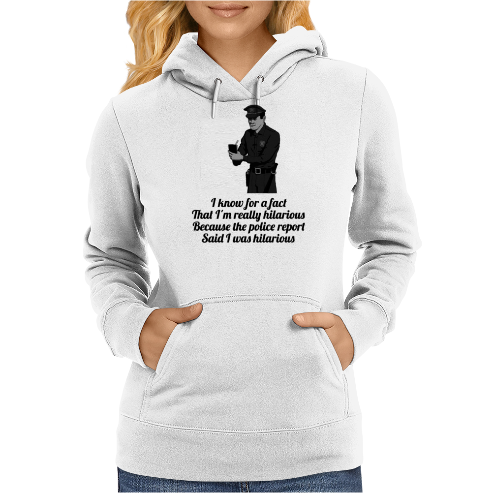 FUNNY SATIRE HUMOUROUS I KNOW FOR A FACT THAT I'M HILARIOUS BECAUSE THE POLICE REPORT SAID I WAS Womens Hoodie