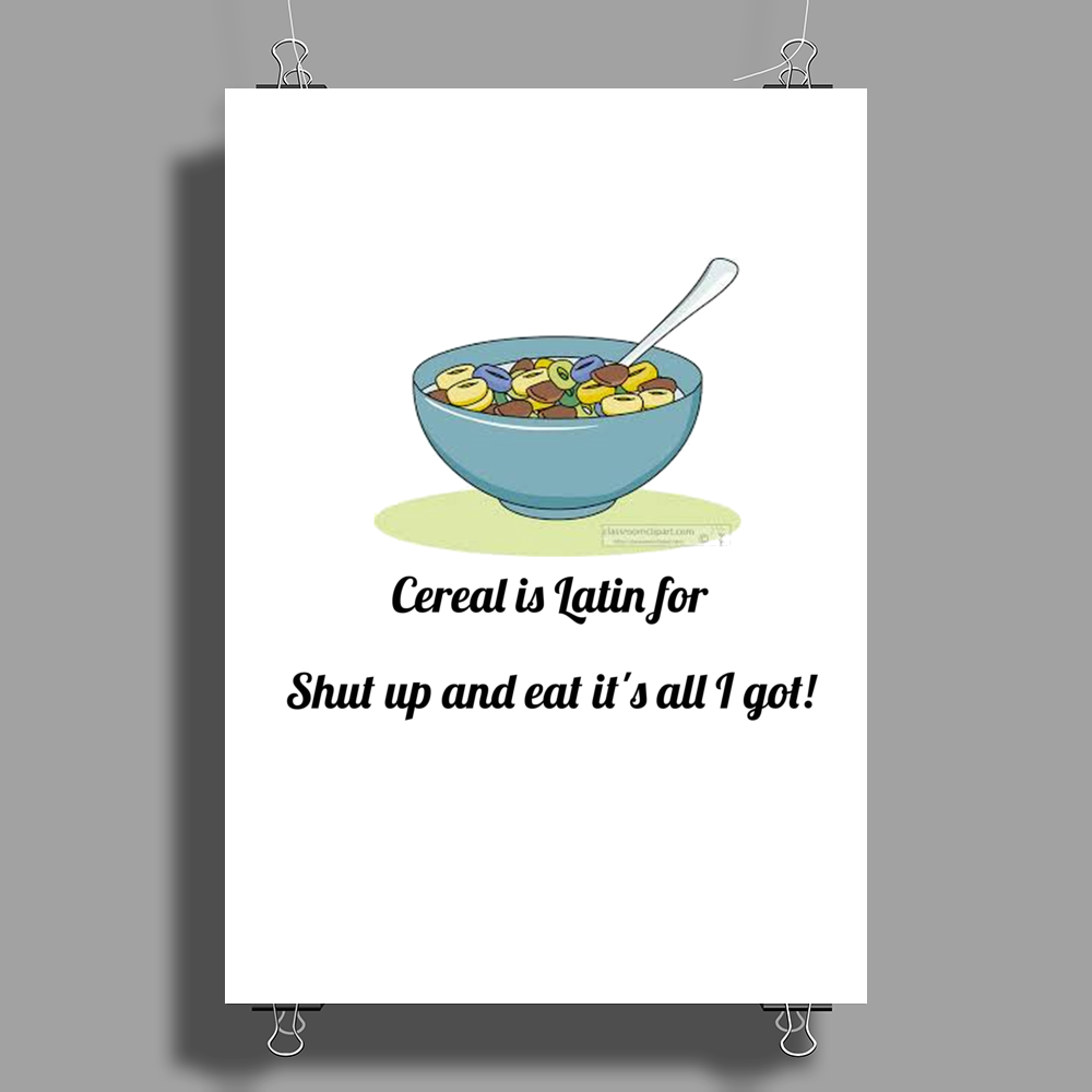 FUNNY SATIRE LAUGH HUMOUROUS CEREAL IS LATIN FOR SHUT UP IT'S ALL I GOT Poster Print (Portrait)