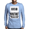 Go Fat And Go Ugly Early, and You'll never Go Home Alone Mens Long Sleeve T-Shirt