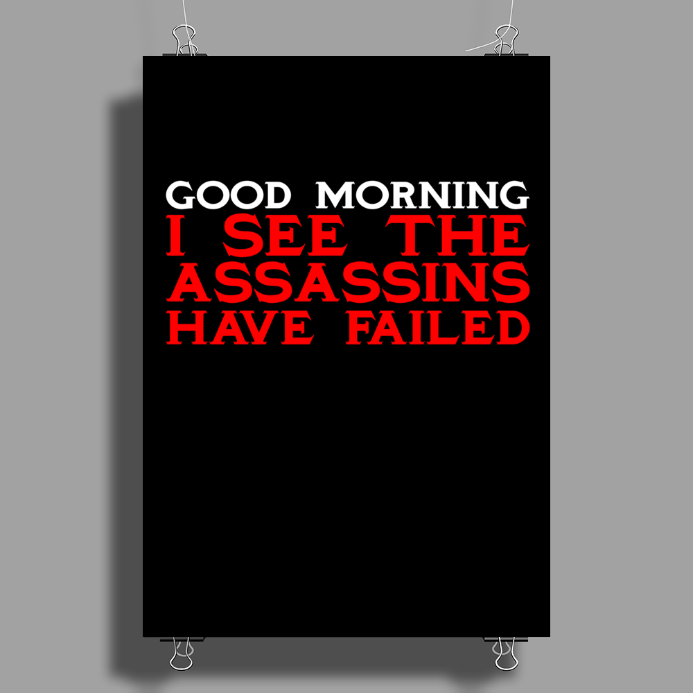 Good Morning I see the assassins have failed Poster Print (Portrait)