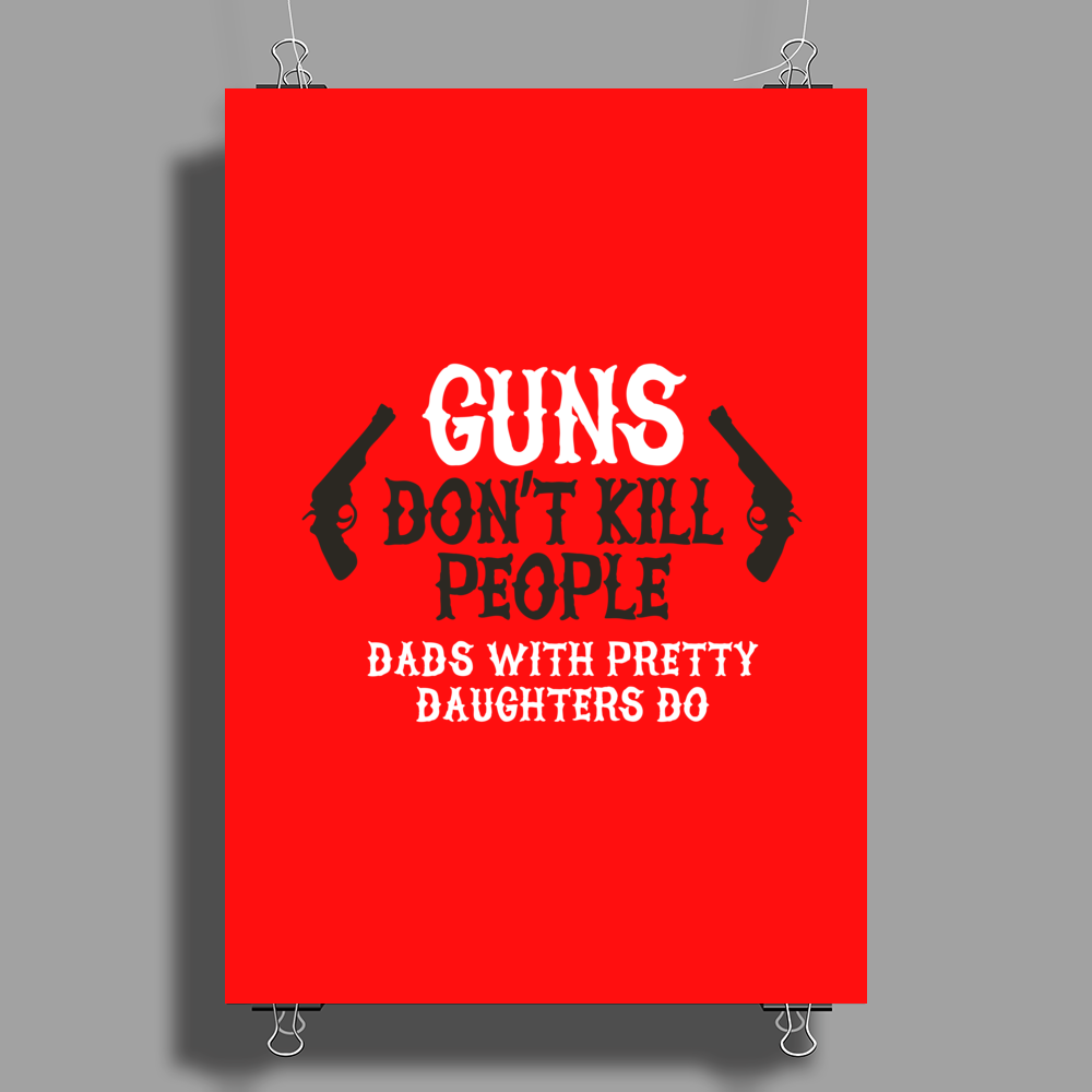 Guns don't kill people Dads with pretty daughters Poster Print (Portrait)