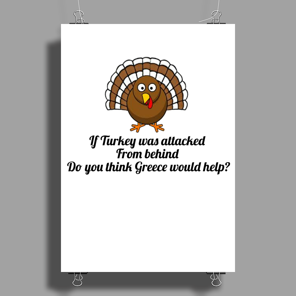 humour funny joke IF TURKEY WAS ATTACKED FROM BEHIND DO YOU THINK GREECE WOULD HELP Poster Print (Portrait)