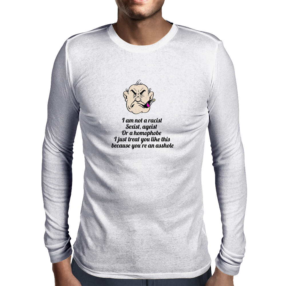 I am not a racist Sexist, ageist or a Homophobe I just treat you like this because you're an asshole Mens Long Sleeve T-Shirt