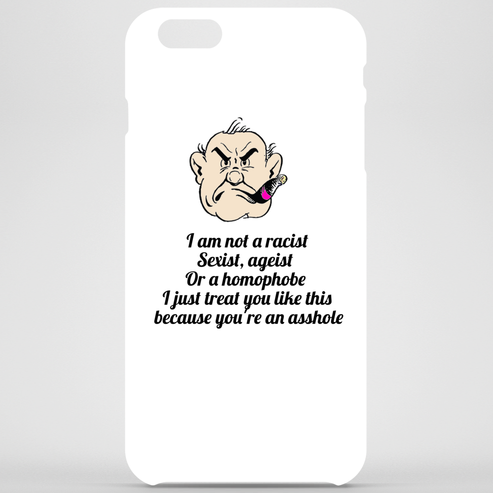 I am not a racist Sexist, ageist or a Homophobe I just treat you like this because you're an asshole Phone Case